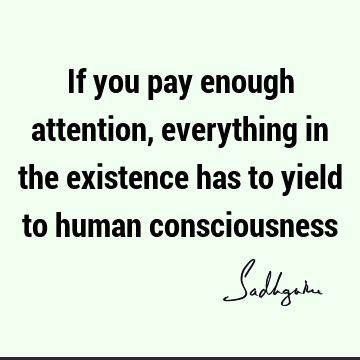 If you pay enough attention, everything in the existence has to yield to human