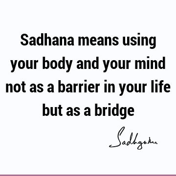 Sadhana means using your body and your mind not as a barrier in your life but as a
