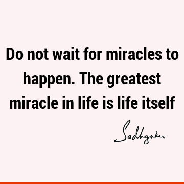 Do not wait for miracles to happen. The greatest miracle in life is life