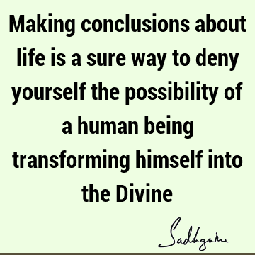 Making conclusions about life is a sure way to deny yourself the possibility of a human being transforming himself into the D