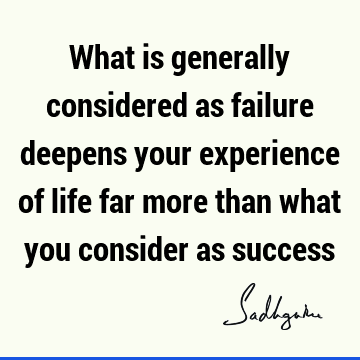 What is generally considered as failure deepens your experience of life far more than what you consider as