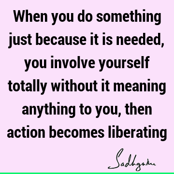 When you do something just because it is needed, you involve yourself totally without it meaning anything to you, then action becomes