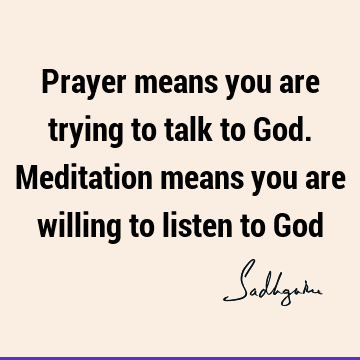 Prayer means you are trying to talk to God. Meditation means you are willing to listen to G