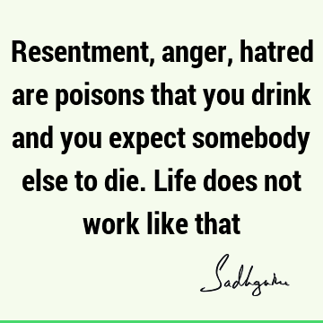 Resentment, anger, hatred are poisons that you drink and you expect somebody else to die. Life does not work like