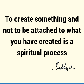 To create something and not to be attached to what you have created is a spiritual