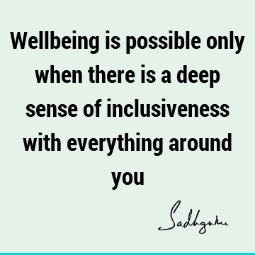 Wellbeing is possible only when there is a deep sense of inclusiveness with everything around
