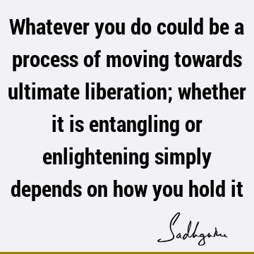 Whatever you do could be a process of moving towards ultimate liberation; whether it is entangling or enlightening simply depends on how you hold