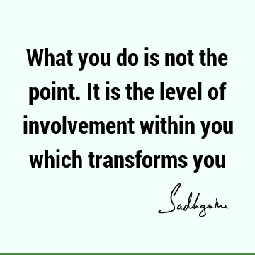 What you do is not the point. It is the level of involvement within you which transforms