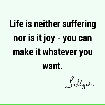 Life is neither suffering nor is it joy - you can make it whatever you