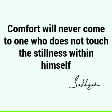 Comfort will never come to one who does not touch the stillness within