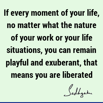 If every moment of your life, no matter what the nature of your work or your life situations, you can remain playful and exuberant, that means you are
