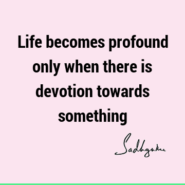 Life becomes profound only when there is devotion towards