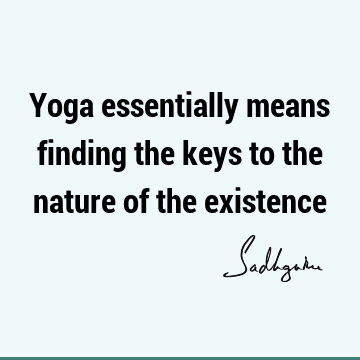 Yoga essentially means finding the keys to the nature of the