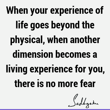 When your experience of life goes beyond the physical, when another dimension becomes a living experience for you, there is no more