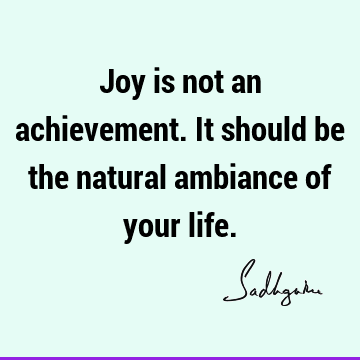 Joy is not an achievement. It should be the natural ambiance of your