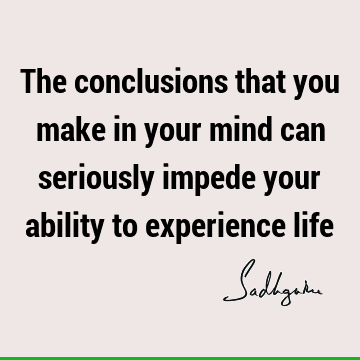 The conclusions that you make in your mind can seriously impede your ability to experience