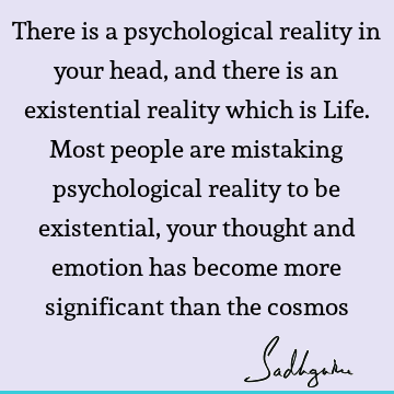 There is a psychological reality in your head, and there is an existential reality which is Life. Most people are mistaking psychological reality to be
