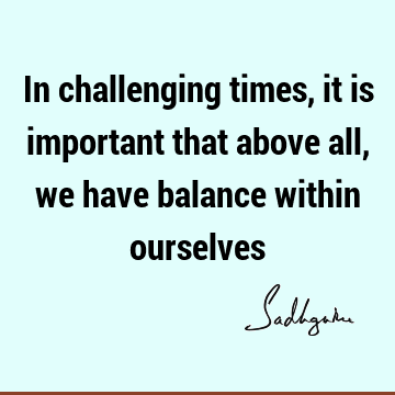 In challenging times, it is important that above all, we have balance within