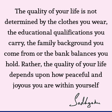 The quality of your life is not determined by the clothes you wear, the educational qualifications you carry, the family background you come from or the bank