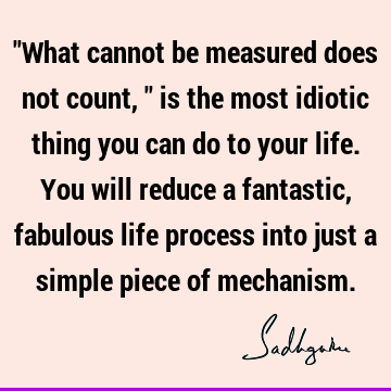 """What cannot be measured does not count,"" is the most idiotic thing you can do to your life. You will reduce a fantastic, fabulous life process into just a"