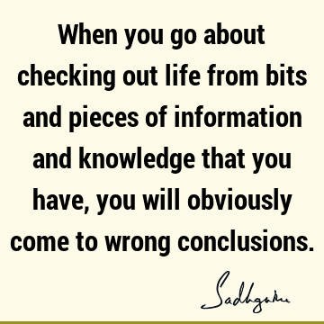When you go about checking out life from bits and pieces of information and knowledge that you have, you will obviously come to wrong