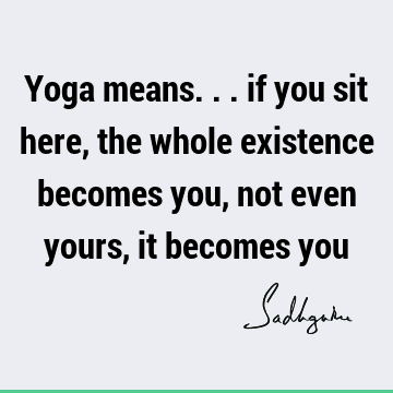 Yoga means... if you sit here, the whole existence becomes you, not even yours, it becomes