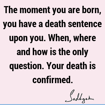 The moment you are born, you have a death sentence upon you. When, where and how is the only question. Your death is