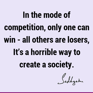 In the mode of competition, only one can win - all others are losers, It's a horrible way to create a