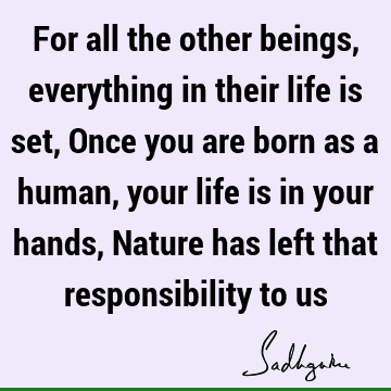 For all the other beings, everything in their life is set, Once you are born as a human, your life is in your hands, Nature has left that responsibility to