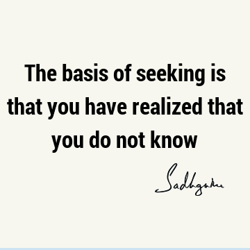 The basis of seeking is that you have realized that you do not