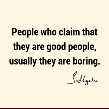 People who claim that they are good people, usually they are