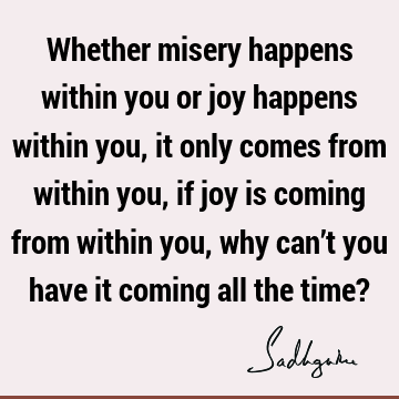 Whether misery happens within you or joy happens within you, it only comes from within you, if joy is coming from within you, why can't you have it coming all