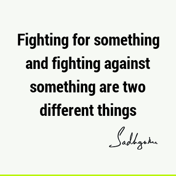 Fighting for something and fighting against something are two different