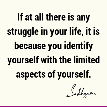 If at all there is any struggle in your life, it is because you identify yourself with the limited aspects of