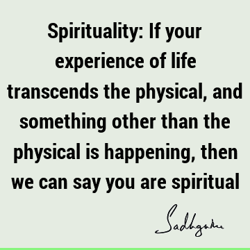 Spirituality: If your experience of life transcends the physical, and something other than the physical is happening, then we can say you are