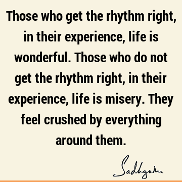 Those who get the rhythm right, in their experience, life is wonderful. Those who do not get the rhythm right, in their experience, life is misery. They feel