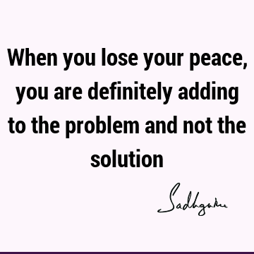 When you lose your peace, you are definitely adding to the problem and not the