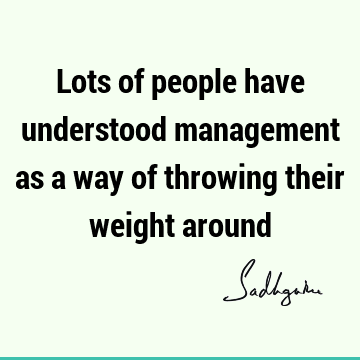 Lots of people have understood management as a way of throwing their weight
