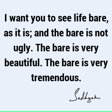 I want you to see life bare, as it is; and the bare is not ugly. The bare is very beautiful. The bare is very