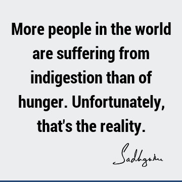 More people in the world are suffering from indigestion than of hunger. Unfortunately, that