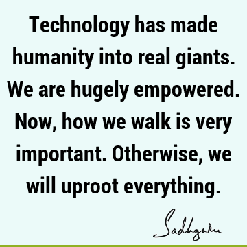 Technology has made humanity into real giants. We are hugely empowered. Now, how we walk is very important. Otherwise, we will uproot