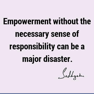 Empowerment without the necessary sense of responsibility can be a major