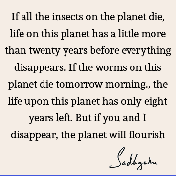 If all the insects on the planet die, life on this planet has a little more than twenty years before everything disappears. If the worms on this planet die