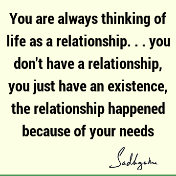 You are always thinking of life as a relationship... you don