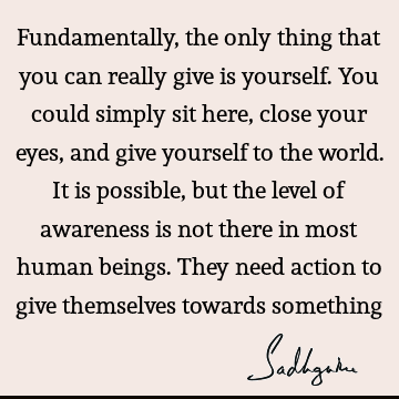 Fundamentally, the only thing that you can really give is yourself. You could simply sit here, close your eyes, and give yourself to the world. It is possible,