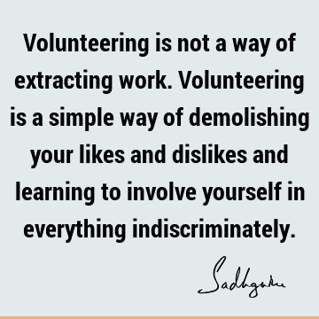 Volunteering is not a way of extracting work. Volunteering is a simple way of demolishing your likes and dislikes and learning to involve yourself in