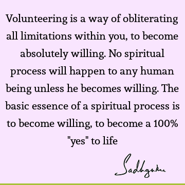 Volunteering is a way of obliterating all limitations within you, to become absolutely willing. No spiritual process will happen to any human being unless he