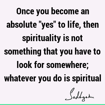 "Once you become an absolute ""yes"" to life, then spirituality is not something that you have to look for somewhere; whatever you do is"