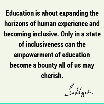 Education is about expanding the horizons of human experience and becoming inclusive. Only in a state of inclusiveness can the empowerment of education become
