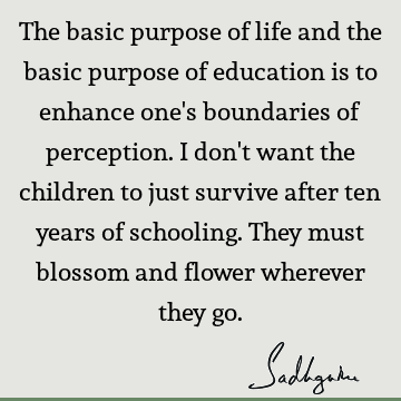 The basic purpose of life and the basic purpose of education is to enhance one
